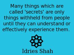 Many things which are called 'secrets' are only things withheld from people until they can understand or effectively experience them. -- Idries Shah