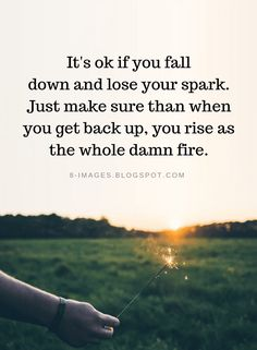 Quotes It's ok if you fall down and lose your spark. Just make sure than when you get back up, you rise as the whole damn fire. Falling For You Quotes, It Will Be Ok Quotes, Meant To Be Quotes, Quotes To Live By, Spark Quotes, Rise Up Quotes, Fire Quotes, Up And Down Quotes, Burn Out Quotes