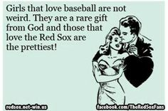 Girls who love the Red Sox are the prettiest....