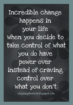 """""""Incredible change happens in your life when you decide to take control of what you do have power over instead of craving control over what you don't.""""   ― Steve Maraboli, Life, the Truth, and Being Free"""
