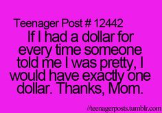 If I had a dollar for every time someone told me I was pretty, I would have exactly one dollar. Thanks, Mom.