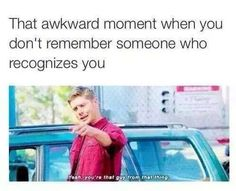 That awkward moment when you don't remember someone who recognizes you.