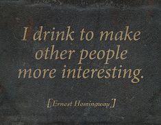 """I drink to make other people more interesting."" - Ernest Hemmingway"