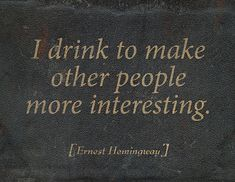 I drink to make other people interesting.
