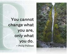 You cannot change what you are,  only what you do.  ~ Philip Pullman