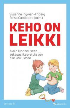 Keho on leikki : avain luonnolliseen seksuaalikasvatukseen alle kouluiässä / Susanne Ingman-Friberd, Raisa Cacciatore.