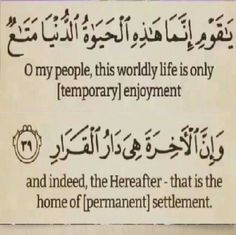 O my people, this worldly life is only [temporary] enjoyment, and indeed, the Hereafter - that is the home of [permanent] settlement. (Quran 40:39) .. Quran ♥ قرآن