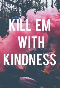 kill em with kindness - Google Search