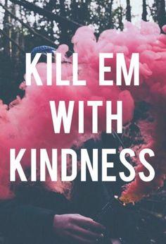 kill em with kindness - Google Search