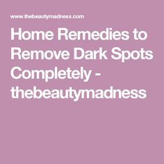 Home Remedies to Remove Dark Spots Completely - thebeautymadness