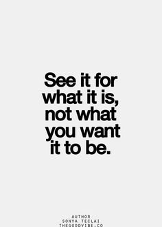 See it for what it is, not what you want it to be!