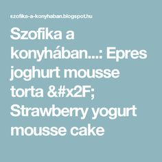 Szofika a konyhában...: Epres joghurt mousse torta / Strawberry yogurt mousse cake Mousse Cake, Ale, Strawberry, Yogurt, Ales, Strawberry Fruit, Strawberries, Strawberry Plant