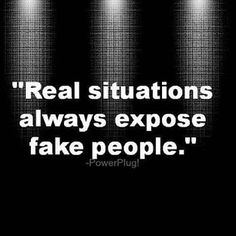 real situations always expose fake people