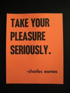 """TAKE YOUR PLEASURE SERIOUSLY."" –charles eames"