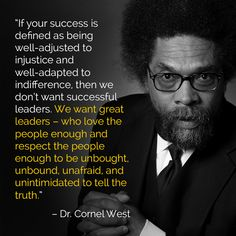 If your success is defined as being well-adjusted to injustice and well-adapted to indifference, then we don't want successful leaders. We want great leaders - who love the people enough and respect the people enough to be unbought, unbound, unafraid, and unintimidated to tell the truth. ~ Dr. Cornel West