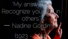 """My answer is: Recognize yourself in others"" ― Nadine Gordimer (1923 - 2014)."