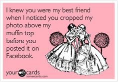 I knew you were my best friend when I noticed you cropped my photo above my muffin top before you posted it on Facebook.
