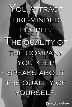 You attract like-minded people. The quality of the company you keep speaks about the quality of yourself. -Being Caballero-