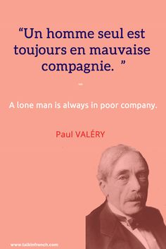 Un homme seul est toujours en mauvaise compagnie. A lone man is always in poor company. - Paul VALÉRY  Visit www.talkinfrench.com for everything you need to know about the French language and culture.