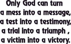 Only God can turn a mess into a message, a test into a testimony, a trial into a triumph, a victim into a victory.