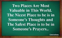 Two Most Valuable Places in This World... The nicest place is in someone's thoughts, and the safest is in someone's prayers.  ... Thanks to my family/ friends I am in the safest place!!!