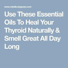 Use These Essential Oils To Heal Your Thyroid Naturally & Smell Great All Day Long