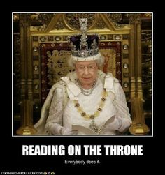 """""""Reading on the Throne: Everybody does it."""" -- I've seen this photo of Queen Elizabeth with several different captions, but this is my favorite."""