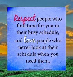 Respect people who find time for you in their busy schedule, and love people who never look at their schedule when you need them. — Unknown