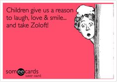 Children give us a reason to laugh, love & smile... and take Zoloft!