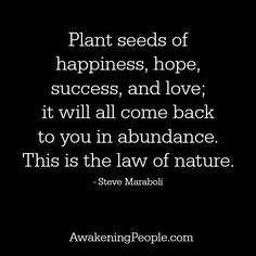 Plant Seeds Of Happiness, hope, success, and love it will all come back to you in abundance. This is the law of nature.