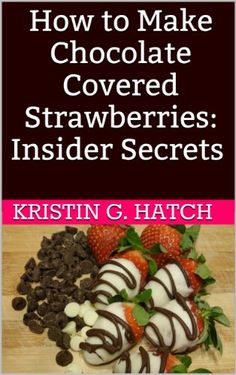 How to Make Chocolate Covered Strawberries: Insider Secrets (Easy Illustrated Recipes) by Kristin G. Hatch