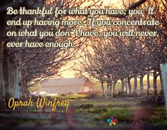 Be thankful for what you have; you'll end up having more. If you concentrate on what you don't have, you will never, ever have enough. / Oprah Winfrey