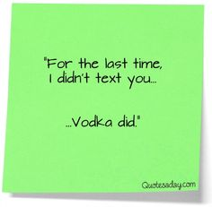 or was it tequila?  The important thing is, I did NOT text you