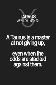 A Taurus is a master at not giving up, even when the odds are stacked against them. Taurus | Taurus Quotes | Taurus Zodiac Signs