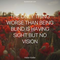 """Quote of the Day """"The only thing worse than being blind is having sight but no vision."""" - Helen Keller http://lnk.al/2G1K"""