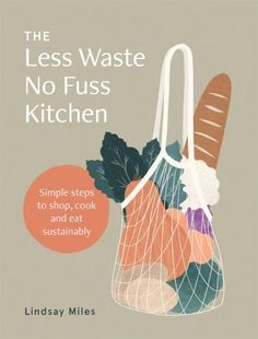 The Less Waste No Fuss Kitchen : Lindsay Miles : 9781743795835 Melissa Hemsley, Sustainable Food, Sustainable Living, No Waste, Pesto Recipe, Carbon Footprint, Vegan Lifestyle, Make It Simple, Things To Come
