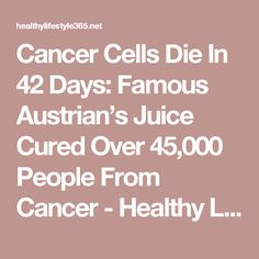 Cancer Cells Die In 42 Days: Famous Austrian's Juice Cured Over 45,000 People From Cancer - Healthy Life Style 365