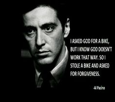 I asked God for a bike but I know that God doesn't work that way. So I stole a bike and ask for forgiveness