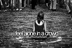 I feel alone in a crowd. You are always alone unless you're surrounded by the things/people you love, let this encourage you to love more things not the opposite.