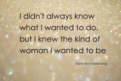 I didn't always know what I wanted to do, but I knew the kind of woman I wanted to be!