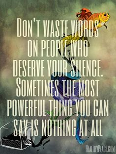 Positive quote: Don't waste words on people who deserve your silence. Sometimes the most powerful thing you can say is nothing at all.   www.HealthyPlace.com