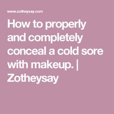 How to properly and completely conceal a cold sore with makeup. | Zotheysay