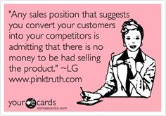 'Any sales position that suggests you convert your customers into your competitors is admitting that there is no money to be had selling the product.' ~LG www.pinktruth.com.