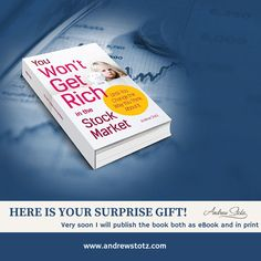 Here is your surprise GIFT! If you have little or no experience with investing, this book is for you! My hope is that once you have read it, you will take charge of your financial future and start making smart financial decisions on your own.Very soon I will publish the book both as eBook and in print.  Keep your eyes open here on andrewstotz.com & follow me on Facebook, Twitter, and Instagram to not miss the progress and the launch of it!