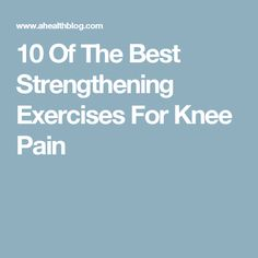 10 Of The Best Strengthening Exercises For Knee Pain