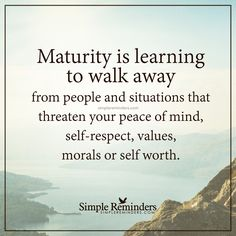 Maturity is Maturity is learning to walk away from people and situations that…