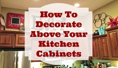 How To Decorate Above The Kitchen Cabinets - Putter Home