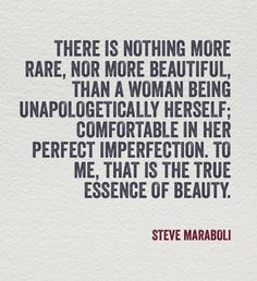 there is nothing more rare nor more beautiful than a woman being unapologetically herself...