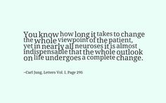 You know how long it takes to change the whole viewpoint of the patient, yet in nearly all neuroses it is almost indispensable that the whole outlook on life undergoes a complete change. ~Carl Jung, Vol. I, Page 295