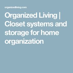 Organized Living | Closet systems and storage for home organization
